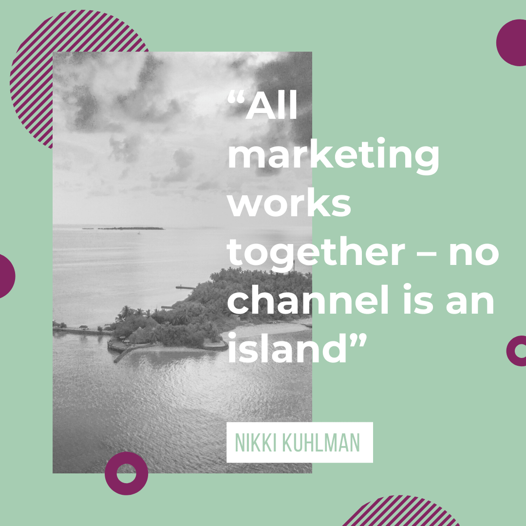 """All marketing works together – no channel is an island"""